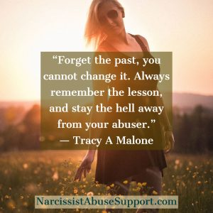 Forget the past, you cannot change it. Always remember the lesson, and stay the hell away from your abuser. -Tracy A Malone, NarcissistAbuseSupport.com