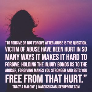 To forgive or not forgive after abuse is the question. Victims of abuse have been hurt in so many ways it makes it hard to forgive. Holding the injury bonds us to the abuser, forgiving makes you stronger and sets you free from that hurt. - Tracy A Malone, NarcissistAbuseSupport.com