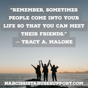 Remember, sometimes people come into your life so that you can meet their friends. - Tracy A Malone, NarcissistAbuseSupport.com