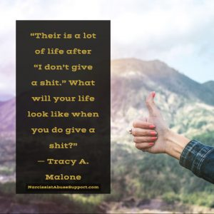"""Their is a lot of life after """"I don't give a shit."""" What will your life look like when you do give a shit? -Tracy A Malone, NarcissistAbuseSupport.com"""