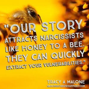 Our story attracts narcissists like honey to a bee. They can quickly extract your vulnerabilities. - Tracy A Malone, NarcissistAbuseSupport.com