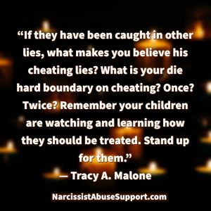 If they have been caught in other lies, what makes you believe his cheating lies? What is your die hard boundary on cheating? Once? Twice? Remember your children are watching and learning how they should be treated. Stand up for them. - Tracy A Malone, NarcissistAbuseSupport.com