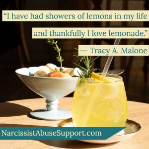 I have had showers of lemons in my life and thankfully I love lemonade. - Tracy A Malone, NarcissistAbuseSupport.com