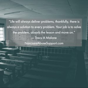 Life will always deliver problems, thankfully, there is always a solution to every problem. Your job is to solve the problem, absorb the lesson and move on. -Tracy A Malone, NarcissistAbuseSupport.com