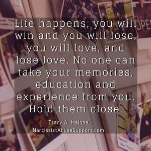 Life happens, you will win and you will lose, you will love, and lose love. No one can take your memories, education and experience from you. Hold them close. - Tracy A Malone, NarcissistAbuseSupport.com