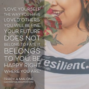Love yourself the way you have loved others. You will be fine. Your future does not belong to fate it belongs to you. Be happy right where you are. - Tracy A Malone, NarcissistAbuseSupport.com