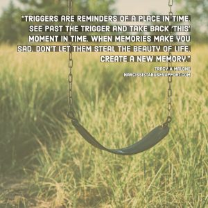 Triggers are reminders of a place in time, see past the trigger and take back 'this' moment in time. When memories make you sad, don't let them steal the beauty of life create a new memory. -Tracy A Malone, NarcissistAbuseSupport.com