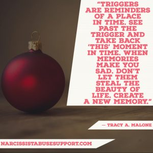 Triggers are reminders of a place in time. See past the trigger and take back 'this' moment in time. When memories make you sad. Don't let them steal the beauty of life. Create a new memory. - Tracy A Malone, NarcissistAbuseSupport.com