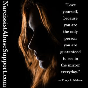 Love yourself, because you are the only person you are guaranteed to see in the mirror everyday. - Tracy A Malone, NarcissistAbuseSupport.com