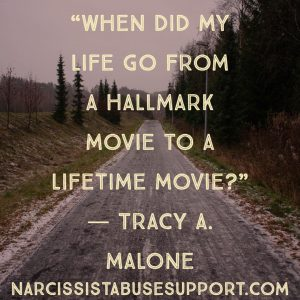 When did my life go from a hallmark movie to a lifetime movie? -Tracy A Malone, NarcissistAbuseSupport.com