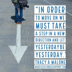 In order to move on we must take a step in a new direction and let yesterday be yesterday. -Tracy A Malone, NarcissistAbuseSupport.com