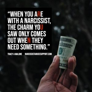 When you are with a narcissist the charm you saw only comes out when they need something. -Tracy A Malone, NarcissistAbuseSupport.com