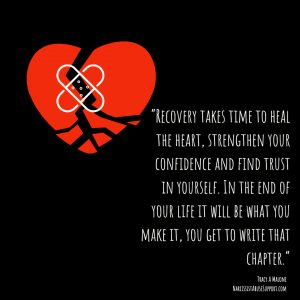 Recovery takes time to heal the heart, strengthen your confidence and find trust in yourself. In the end of your life it will be what you make it, you get to write that chapter. - Tracy A Malone, NarcissistAbuseSupport.com
