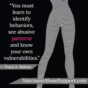 You must learn to identify behaviors, see abusive patterns and know your own vulnerabilities. -Tracy A Malone, NarcissistAbuseSupport.com