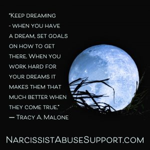 Keep dreaming - When you have a dream, set goals on how to get there, when you work hard for your dreams it makes them that much better when they come true. -Tracy A Malone, NarcissistAbuseSupport.com