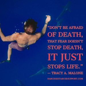 Don't be afraid of death, that fear doesn't stop death, it just stops life. -Tracy A Malone, NarcissistAbuseSupport.com