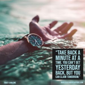 Take back a minute at a time. You can't get yesterday back, but you can claim tomorrow. -Tracy A Malone, NarcissistAbuseSupport.com