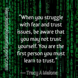 When you struggle with fear and trust issues, be aware that you may not trust yourself. You are the first person you must learn to trust. -Tracy A Malone, NarcissistAbuseSupport.com