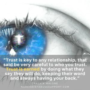 """Trust is key to any relationship, that said be very careful to who you trust. Trust is earned by doing what they say they will do, keeping their word and always having your back."""" - Tracy A Malone, NarcissistAbuseSupport.com"""