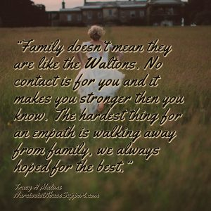 Family doesn't mean they are like the Waltons. No contact is for you and it makes you stronger then you know. The hardest thing for an empath is walking away from family, we always hoped for the best. - Tracy A Malone, NarcissistAbuseSupport.com