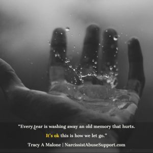 Every tear is washing away an old memory that hurts. It's ok, this is how we let go. -Tracy A Malone, NarcissistAbuseSupport.com