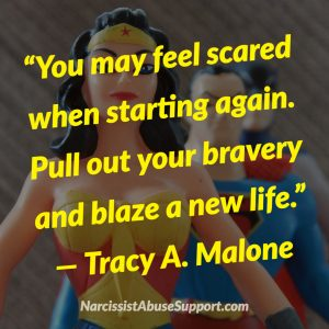 You may feel scared when starting again. Pull out your bravery and blaze a new life. -Tracy A Malone, NarcissistAbuseSupport.com
