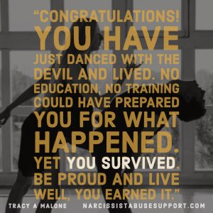 Congratulations! You have just danced with the devil and lived. No education, no training could have prepared you for what happened. Yet you survived. Be proud and live well, you earned it. -Tracy A Malone, NarcissistAbuseSupport.com