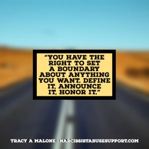 You have the right to set a boundary about anything you want. Define it, announce it, honor it. -Tracy A Malone, NarcissistAbuseSupport.com