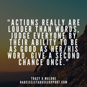 """""""Actions really are louder than words, judge everyone by their ability to be as good as her/his word. Give a second chance once."""" - Tracy A Malone, NarcissistAbuseSupport.com"""