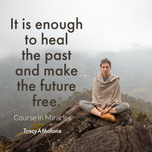 It is enough to heal the past and make the future free. - Course in Miracles