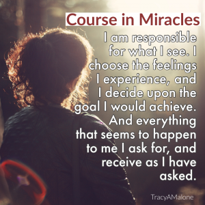 I am responsible for what I see. I choose the feelings I experience, and I decide upon the goal I would achieve. And everything that seems to happen to me I ask for, and receive as I have asked. - Course in Miracles