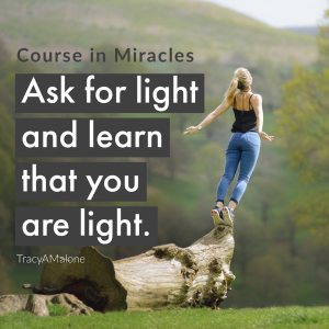 Ask for light and learn that you are light. - Course in Miracles