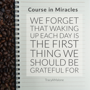We forget that waking up each day is the first thing we should be grateful for. - Course in Miracles