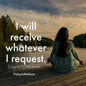 I will receive whatever I request. - Course in Miracles