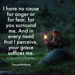 I have no course for anger or for fear, for you surround me. And in every need that I perceive, your grace suffices me. - Course in Miracles