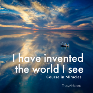 I have invented the world I see. - Course in Miracles