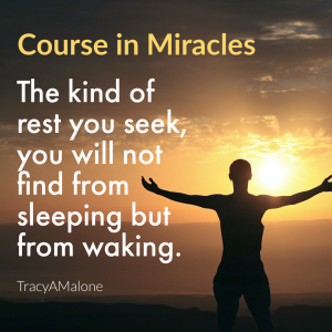 The kind of rest you seek, you will not find from sleeping but from waking. - Course in Miracles