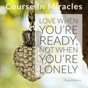 Love when you're ready, not when you're lonely. - Course in Miracles