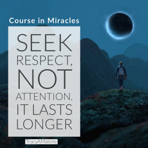 Seek respect, not attention. It lasts longer. - Course in Miracles