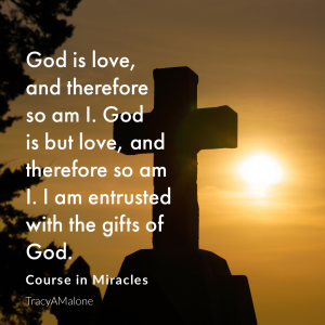 God is love and therefore so am I. God is but love, and therefore so am I. I am entrusted with the gifts of God. - Course in Miracles