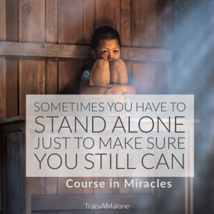 Sometimes you have to stand alone just to make sure you still can. - Course In Miracles
