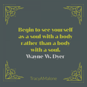 Begin to see yourself as a soul with a body rather than a body with a soul. - Wayne Dyer