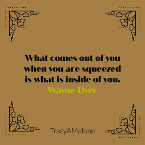 What comes out you when you are squeezed is what is inside of you. - Wayne Dyer