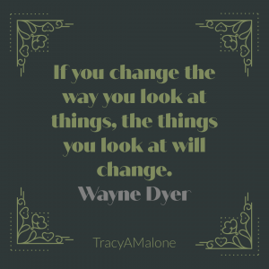 If you change the way you look at things, the things you look at will change. - Wayne Dyer