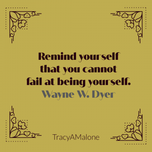 Remind yourself that you cannot fail at being yourself. - Wayne Dyer