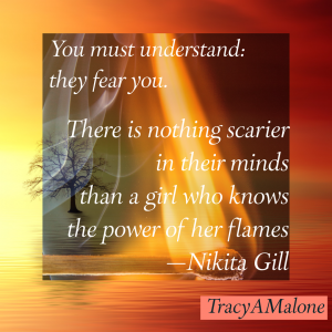 You must understand: they fear you. There is nothing scarier in their minds than a girl who knows the power of her flames. - Nikita Gill
