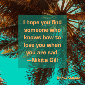 I hope you find someone who knows how to love you when you are sad. - Nikita Gill