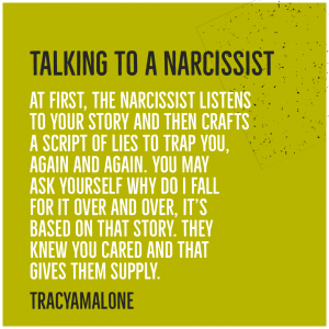 Talking to a narcissist - At first, the narcissist listens to your story and then crafts a script of lies to trap you, again and again. You may ask yourself why do I fall for it over and over, it's based on that story. They knew you cared and that gives them supply. - Tracy A. Malone.