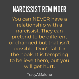 Narcissist Reminder - You can never have a relationship with a narcissist. They can pretend to be different or changed but that isn't possible. Don't fall for the hook. It is tempting to believe them, but you will get hurt. - Tracy A. Malone