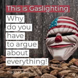This is gaslighting - Why do you have to argue about everything! - Tracy A. Malone